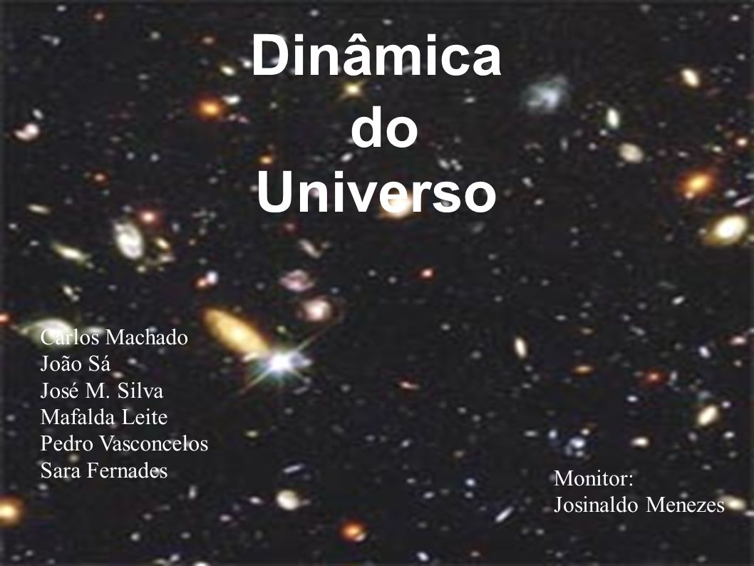 Dinâmica do Universo Carlos Machado João Sá José M. Silva