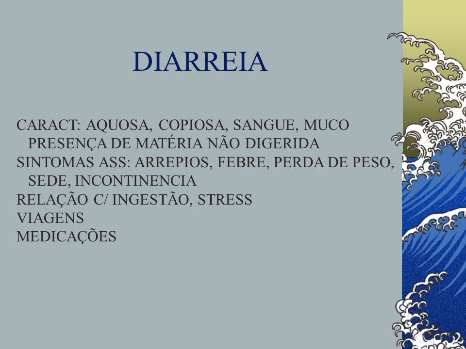 DIARREIA CARACT: AQUOSA, COPIOSA, SANGUE, MUCO