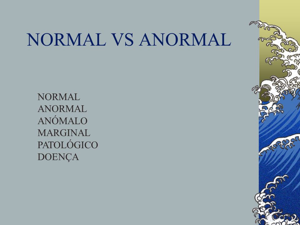 NORMAL VS ANORMAL NORMAL ANORMAL ANÓMALO MARGINAL PATOLÓGICO DOENÇA