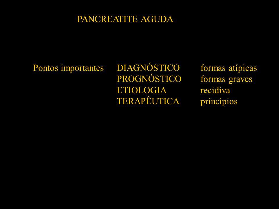 PANCREATITE AGUDA Pontos importantes DIAGNÓSTICO formas atípicas. PROGNÓSTICO formas graves. ETIOLOGIA recidiva.