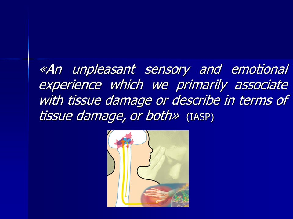 «An unpleasant sensory and emotional experience which we primarily associate with tissue damage or describe in terms of tissue damage, or both» (IASP)