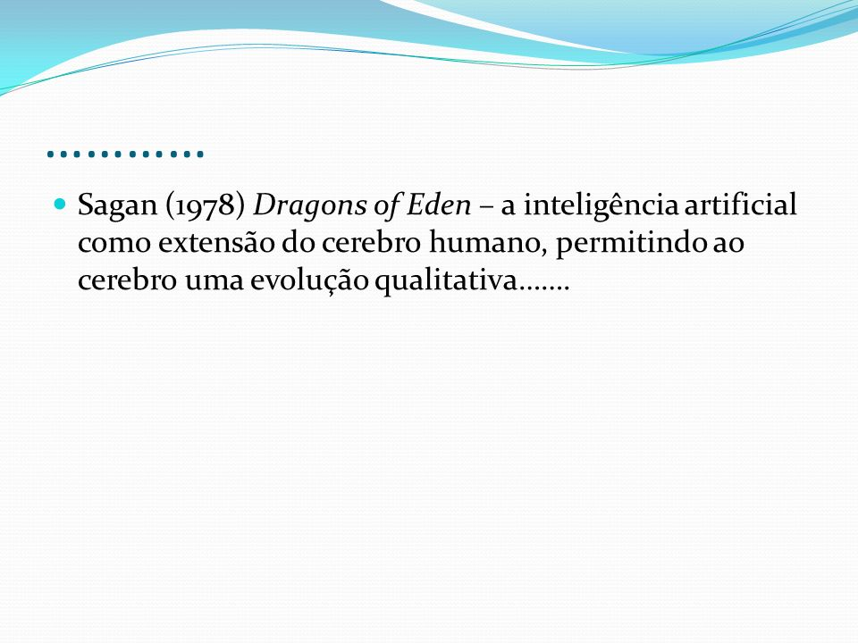………… Sagan (1978) Dragons of Eden – a inteligência artificial como extensão do cerebro humano, permitindo ao cerebro uma evolução qualitativa…….
