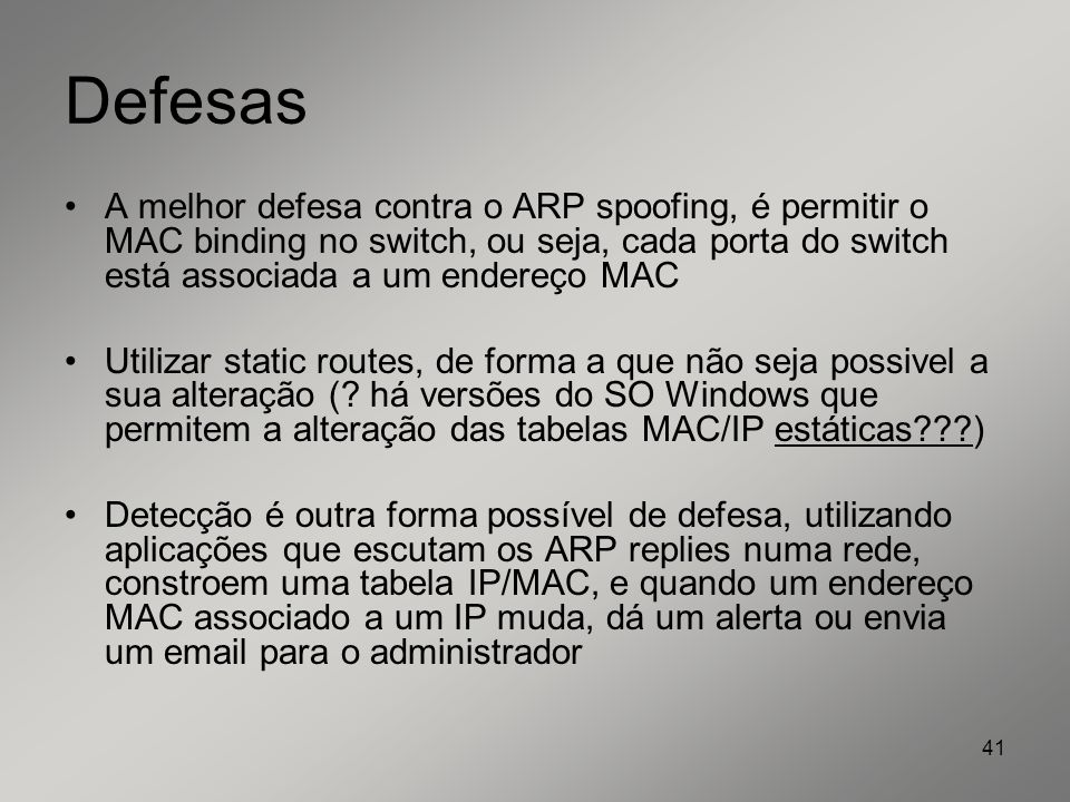 Defesas A melhor defesa contra o ARP spoofing, é permitir o MAC binding no switch, ou seja, cada porta do switch está associada a um endereço MAC.