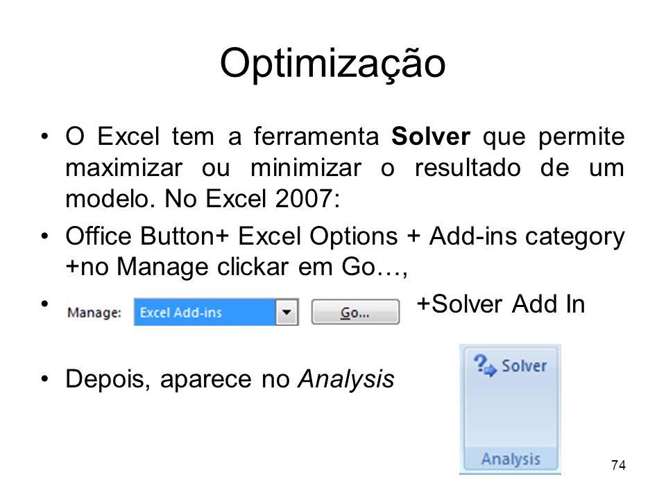 Optimização O Excel tem a ferramenta Solver que permite maximizar ou minimizar o resultado de um modelo. No Excel 2007:
