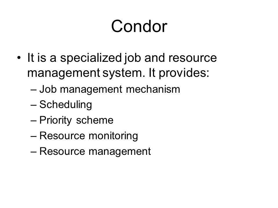 Condor It is a specialized job and resource management system. It provides: Job management mechanism.