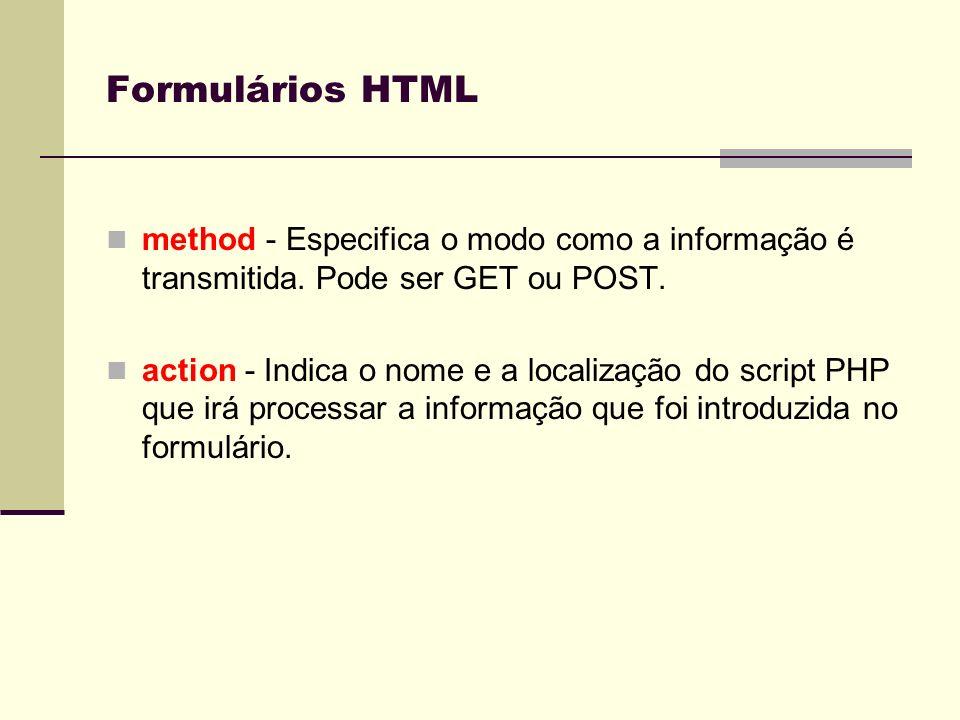 Formulários HTMLmethod - Especifica o modo como a informação é transmitida. Pode ser GET ou POST.
