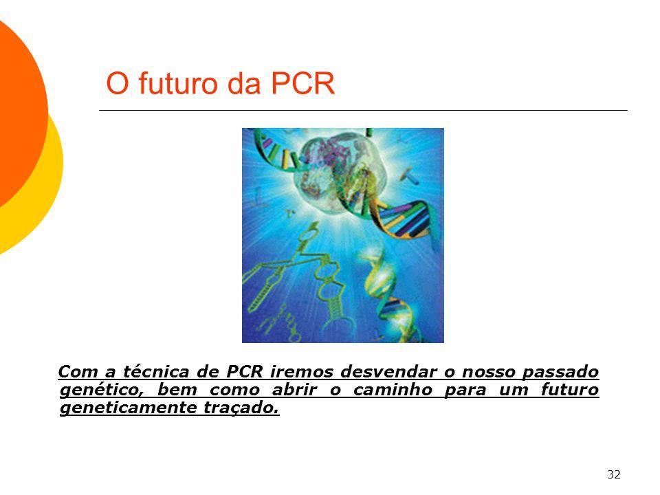 O futuro da PCR Com a técnica de PCR iremos desvendar o nosso passado genético, bem como abrir o caminho para um futuro geneticamente traçado.