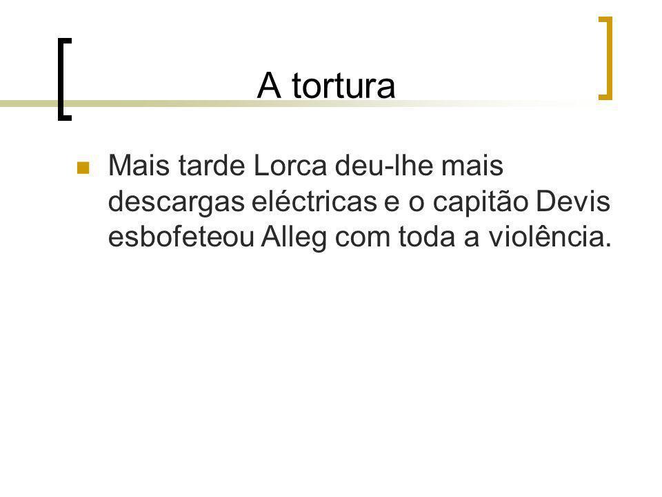 A tortura Mais tarde Lorca deu-lhe mais descargas eléctricas e o capitão Devis esbofeteou Alleg com toda a violência.
