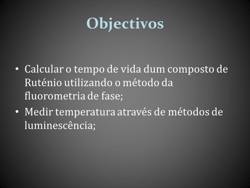 Objectivos Calcular o tempo de vida dum composto de Ruténio utilizando o método da fluorometria de fase;