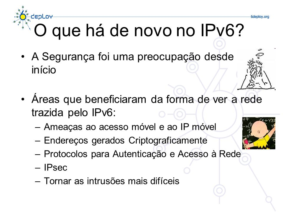 O que há de novo no IPv6 A Segurança foi uma preocupação desde o início. Áreas que beneficiaram da forma de ver a rede trazida pelo IPv6: