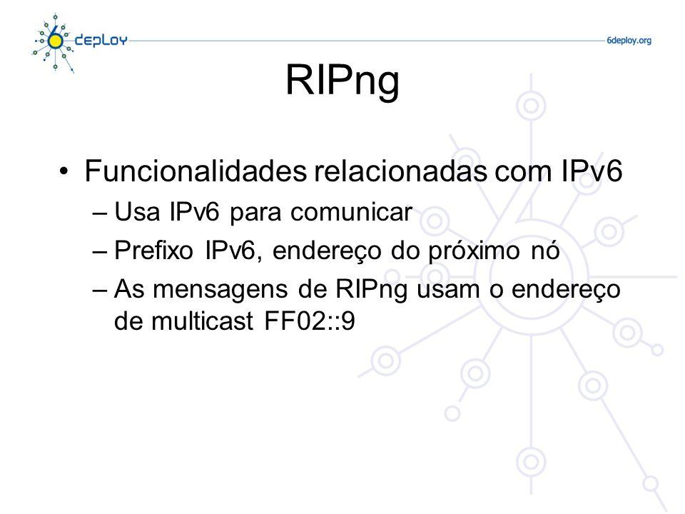 RIPng Funcionalidades relacionadas com IPv6 Usa IPv6 para comunicar