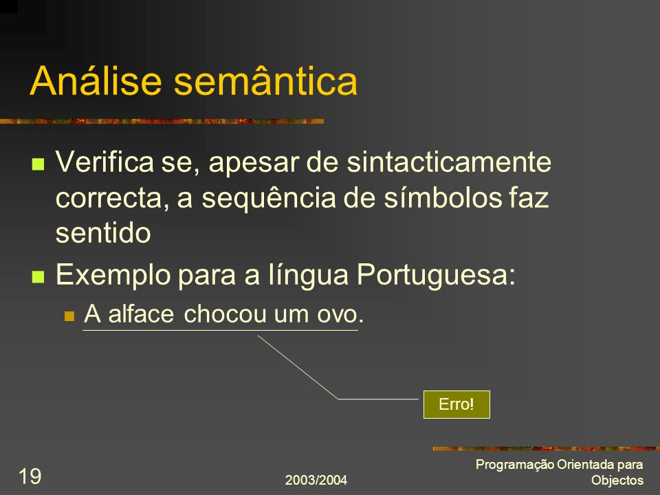 Análise semântica Verifica se, apesar de sintacticamente correcta, a sequência de símbolos faz sentido.