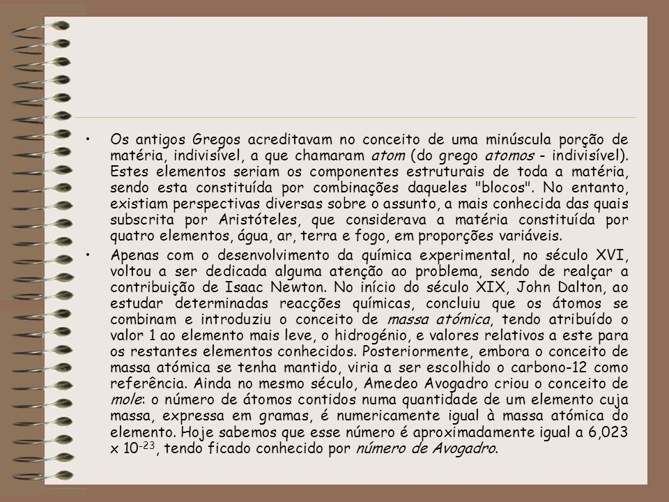 Os antigos Gregos acreditavam no conceito de uma minúscula porção de matéria, indivisível, a que chamaram atom (do grego atomos - indivisível). Estes elementos seriam os componentes estruturais de toda a matéria, sendo esta constituída por combinações daqueles blocos . No entanto, existiam perspectivas diversas sobre o assunto, a mais conhecida das quais subscrita por Aristóteles, que considerava a matéria constituída por quatro elementos, água, ar, terra e fogo, em proporções variáveis.