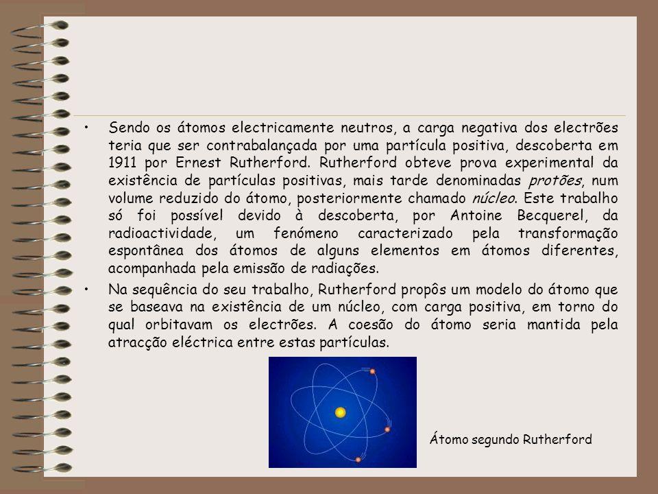 Sendo os átomos electricamente neutros, a carga negativa dos electrões teria que ser contrabalançada por uma partícula positiva, descoberta em 1911 por Ernest Rutherford. Rutherford obteve prova experimental da existência de partículas positivas, mais tarde denominadas protões, num volume reduzido do átomo, posteriormente chamado núcleo. Este trabalho só foi possível devido à descoberta, por Antoine Becquerel, da radioactividade, um fenómeno caracterizado pela transformação espontânea dos átomos de alguns elementos em átomos diferentes, acompanhada pela emissão de radiações.