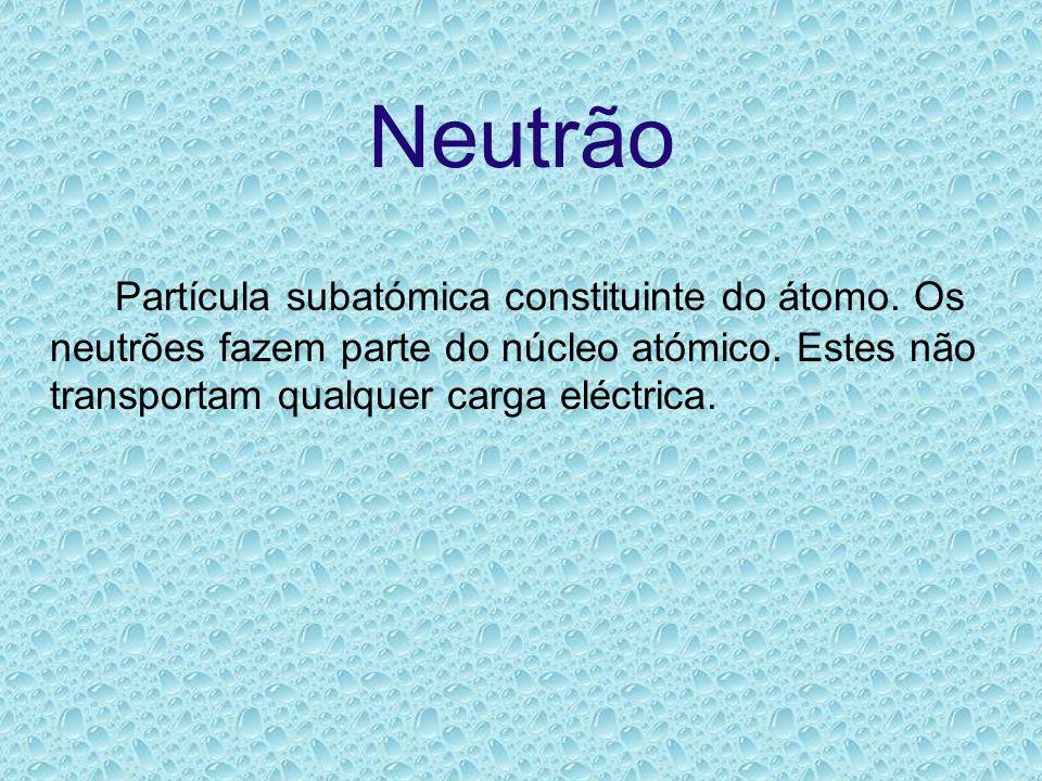 Neutrão Partícula subatómica constituinte do átomo.