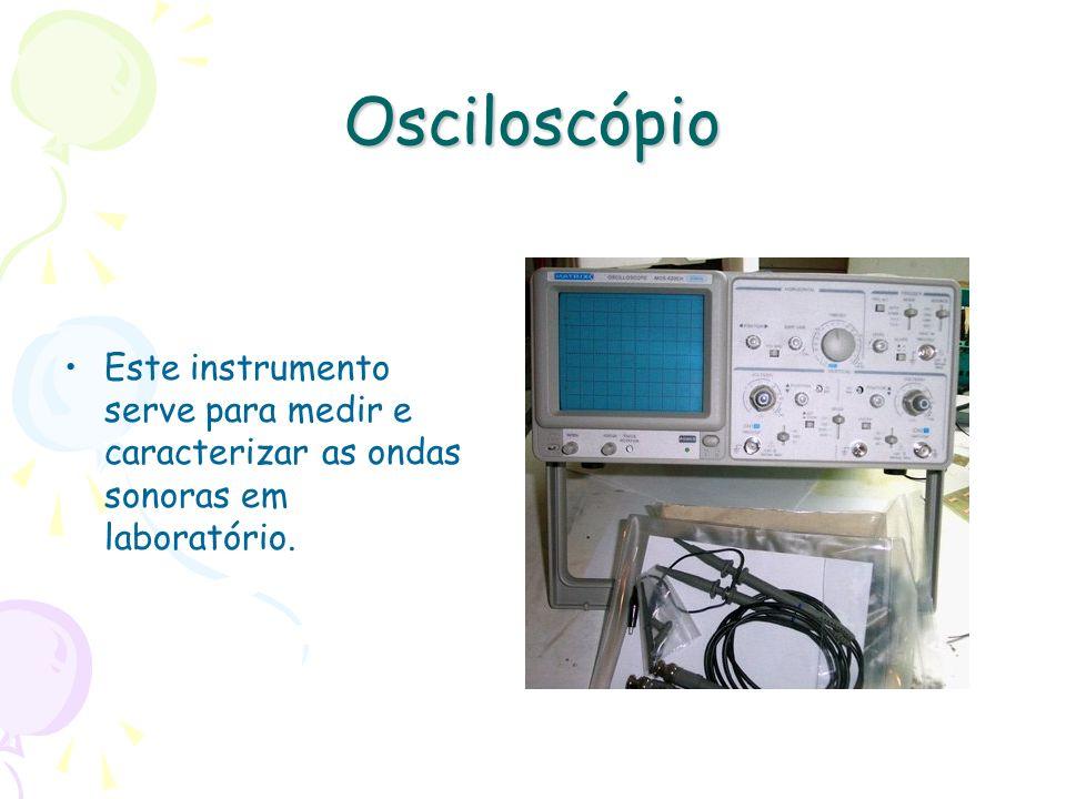 Osciloscópio Este instrumento serve para medir e caracterizar as ondas sonoras em laboratório.
