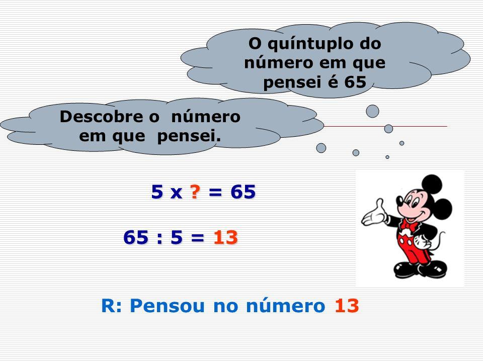 5 x = 65 65 : 5 = 13 R: Pensou no número 13