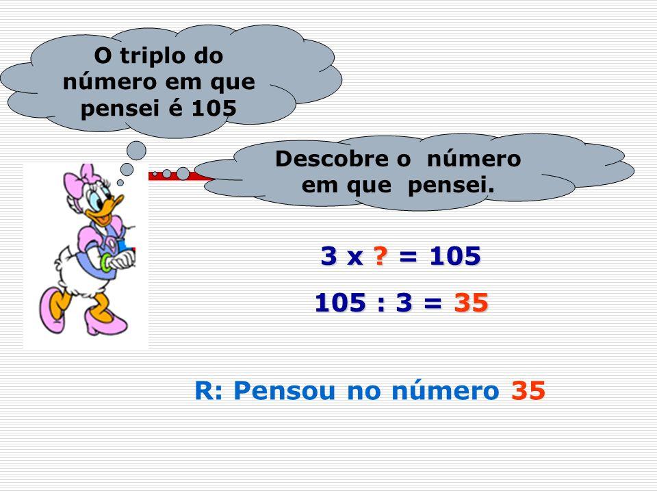 3 x = 105 105 : 3 = 35 R: Pensou no número 35