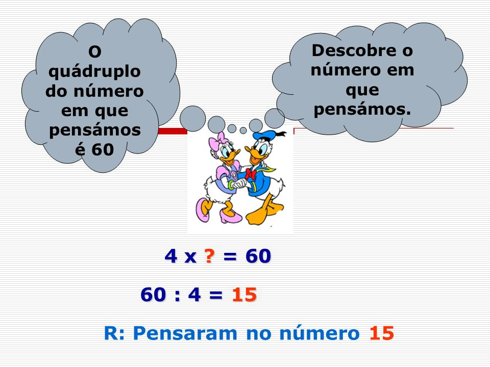 4 x = 60 60 : 4 = 15 R: Pensaram no número 15