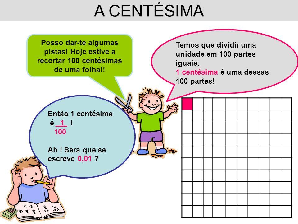 A CENTÉSIMA Temos que dividir uma unidade em 100 partes iguais. 1 centésima é uma dessas 100 partes!
