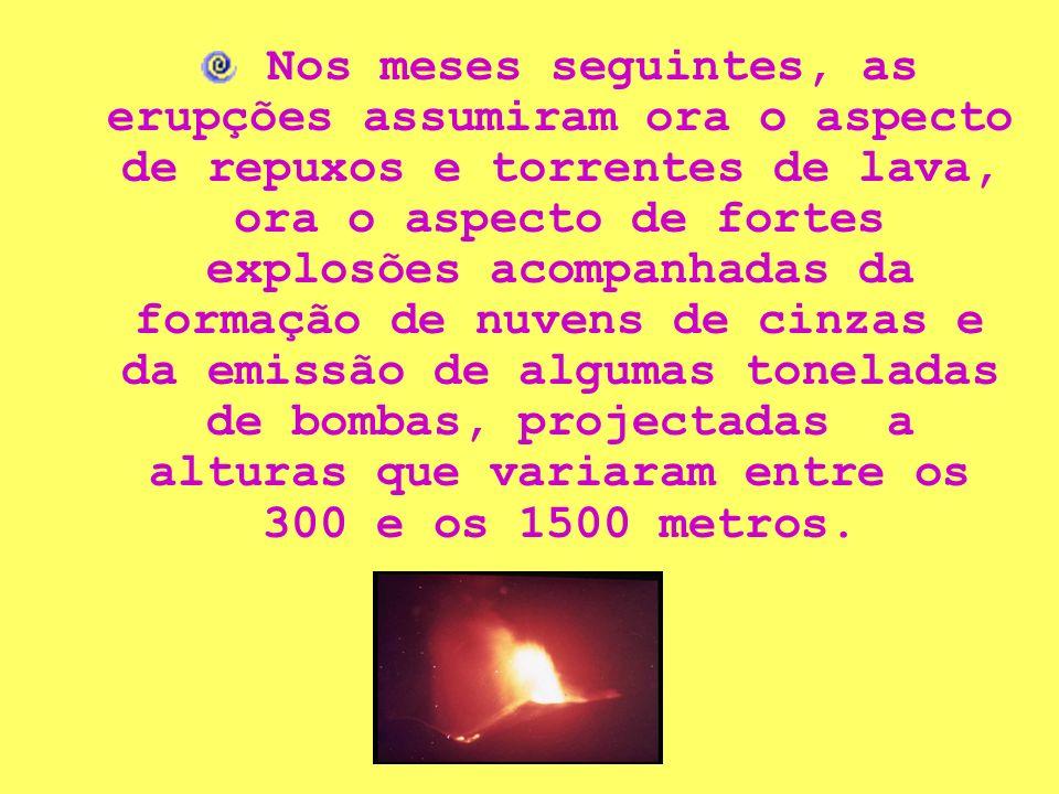 Nos meses seguintes, as erupções assumiram ora o aspecto de repuxos e torrentes de lava, ora o aspecto de fortes explosões acompanhadas da formação de nuvens de cinzas e da emissão de algumas toneladas de bombas, projectadas a alturas que variaram entre os 300 e os 1500 metros.