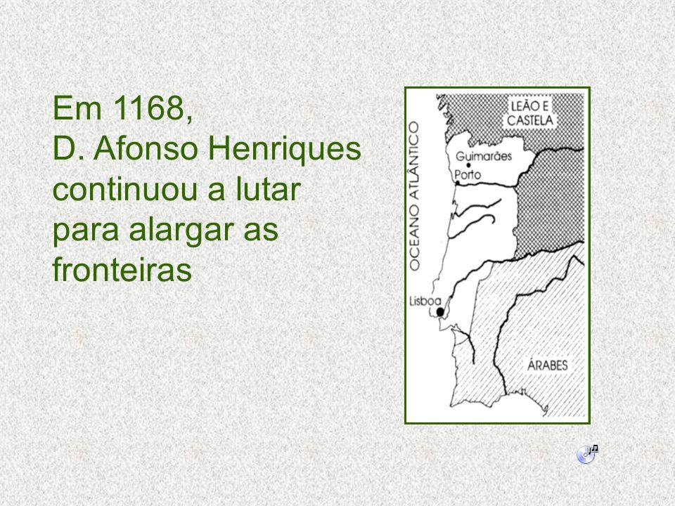 Em 1168, D. Afonso Henriques continuou a lutar para alargar as fronteiras