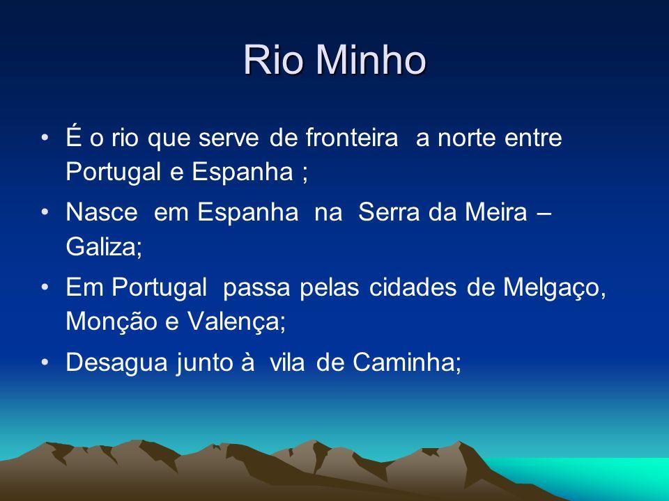 Rio Minho É o rio que serve de fronteira a norte entre Portugal e Espanha ; Nasce em Espanha na Serra da Meira – Galiza;