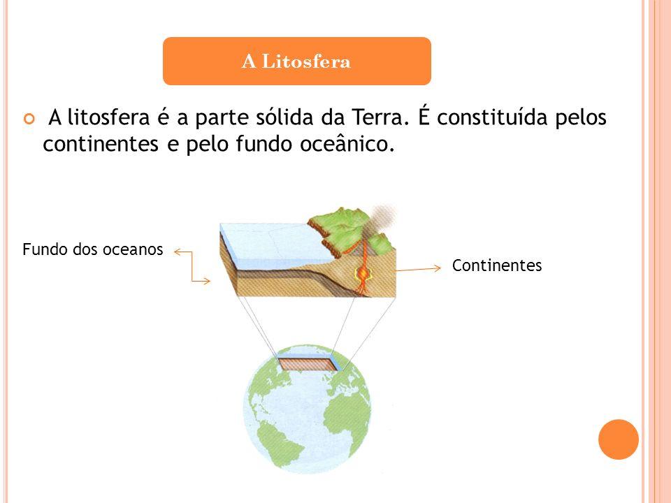 A LitosferaA litosfera é a parte sólida da Terra. É constituída pelos continentes e pelo fundo oceânico.