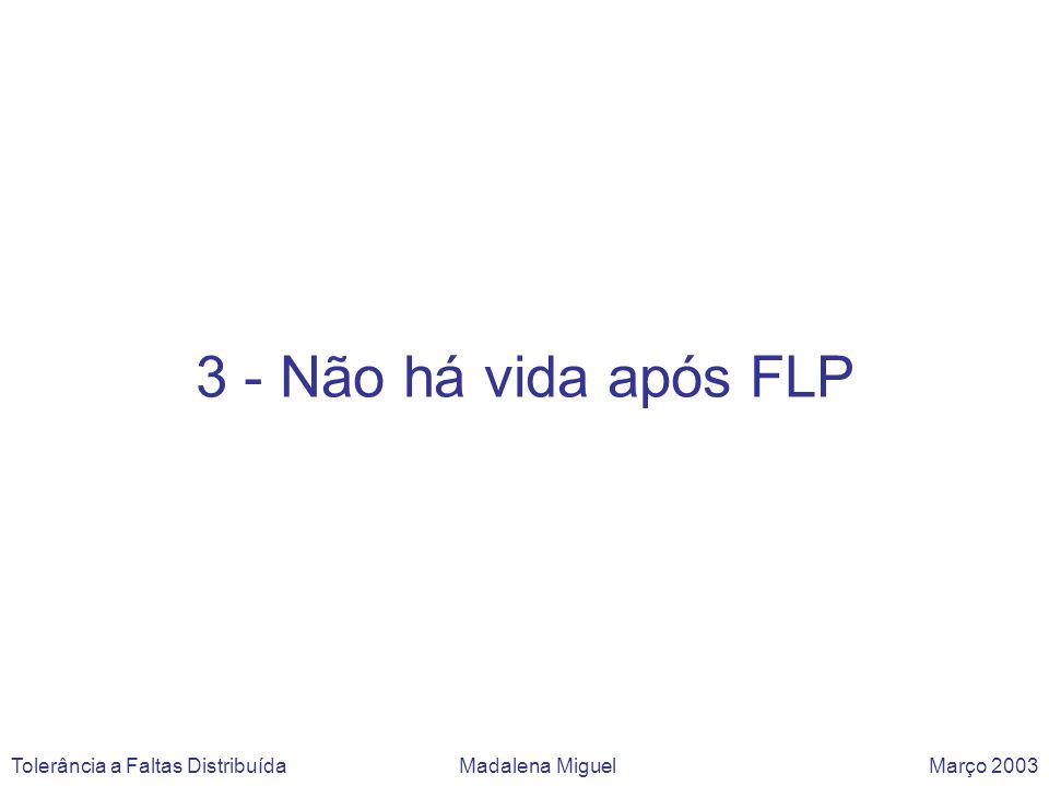 3 - Não há vida após FLP Tolerância a Faltas Distribuída Madalena Miguel Março 2003.
