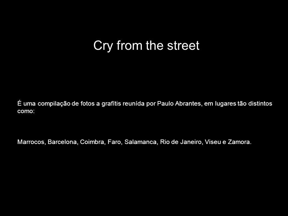 Cry from the streetÉ uma compilação de fotos a grafítis reunída por Paulo Abrantes, em lugares tão distintos como: