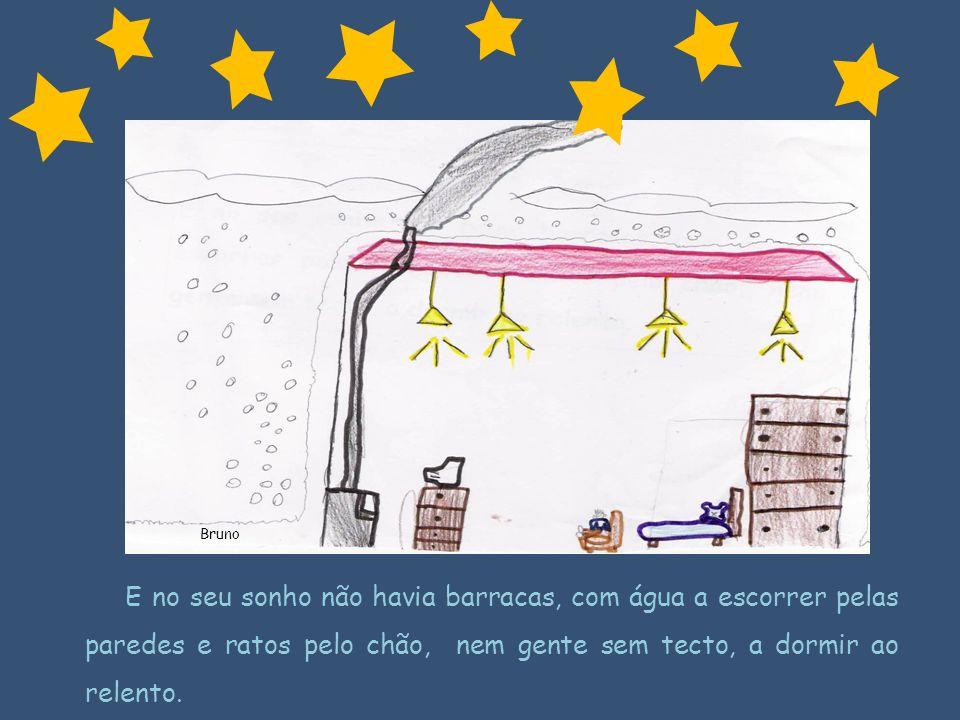 Bruno E no seu sonho não havia barracas, com água a escorrer pelas paredes e ratos pelo chão, nem gente sem tecto, a dormir ao relento.