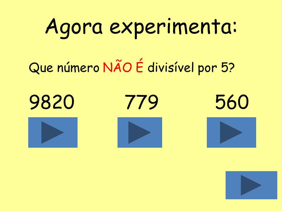 Agora experimenta: Que número NÃO É divisível por 5 9820 779 560