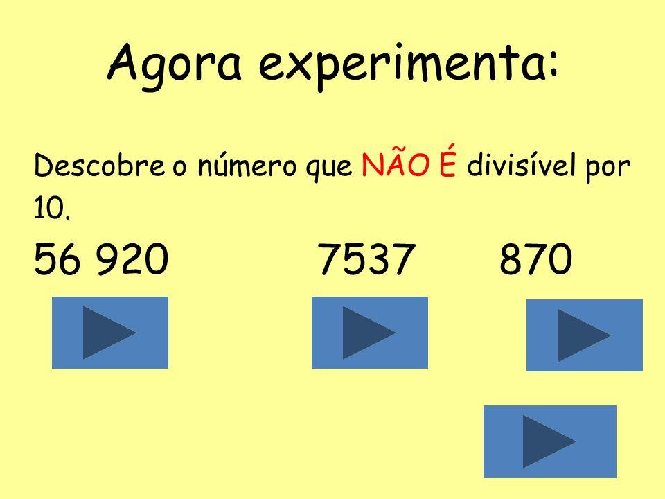 Agora experimenta: Descobre o número que NÃO É divisível por 10. 56 920 7537 870