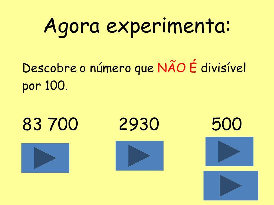 Agora experimenta: Descobre o número que NÃO É divisível por 100. 83 700 2930 500