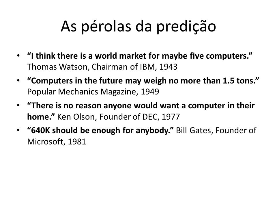 As pérolas da predição I think there is a world market for maybe five computers. Thomas Watson, Chairman of IBM, 1943.