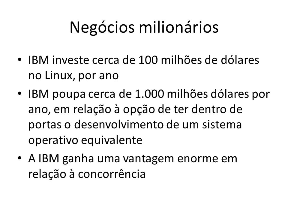 Negócios milionários IBM investe cerca de 100 milhões de dólares no Linux, por ano.