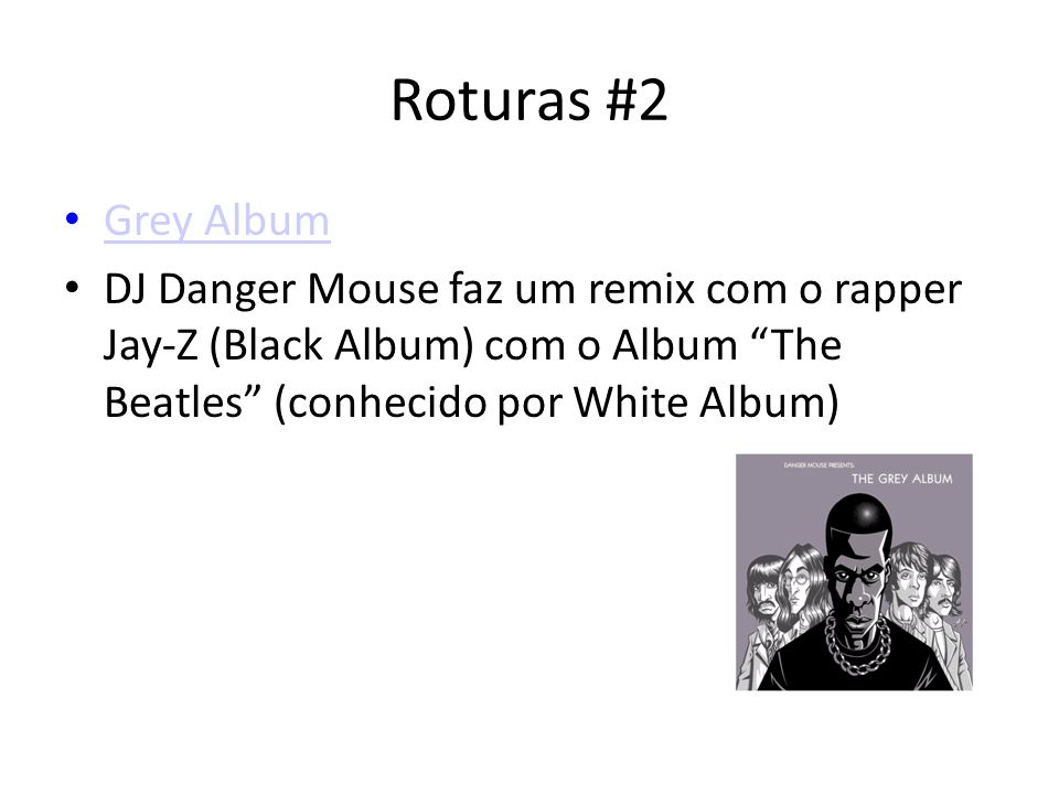 Roturas #2Grey Album. DJ Danger Mouse faz um remix com o rapper Jay-Z (Black Album) com o Album The Beatles (conhecido por White Album)‏