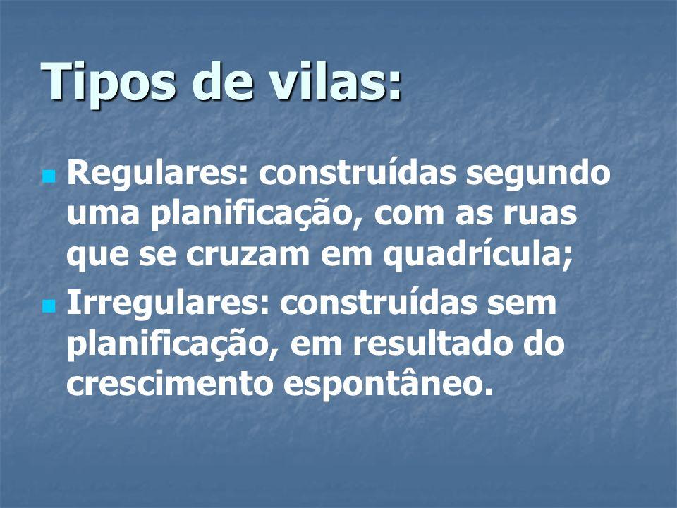 Tipos de vilas: Regulares: construídas segundo uma planificação, com as ruas que se cruzam em quadrícula;