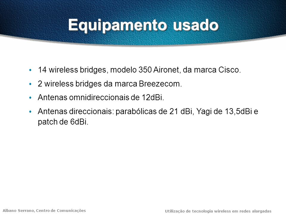 Equipamento usado 14 wireless bridges, modelo 350 Aironet, da marca Cisco. 2 wireless bridges da marca Breezecom.