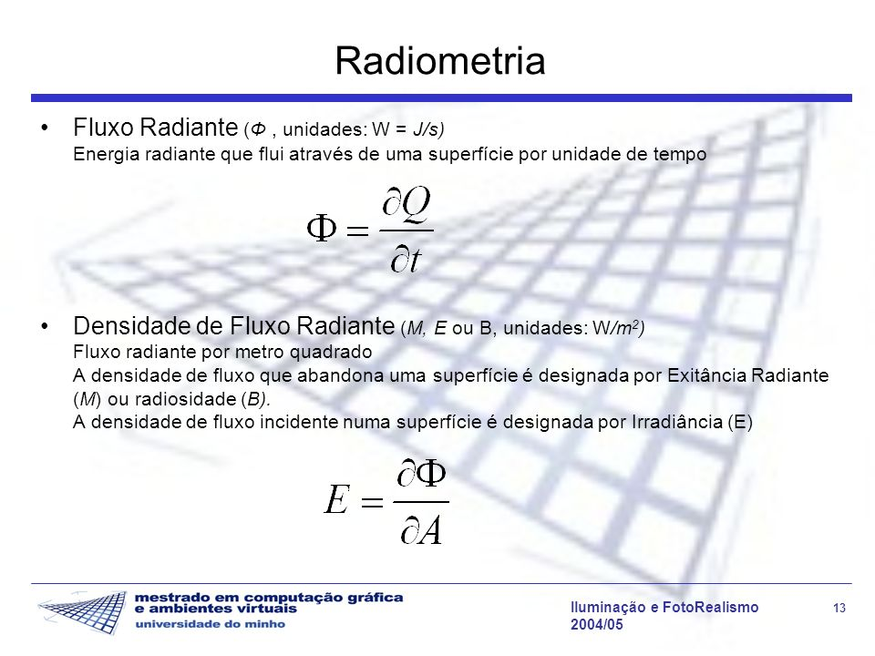 Radiometria Fluxo Radiante (Φ , unidades: W = J/s) Energia radiante que flui através de uma superfície por unidade de tempo.