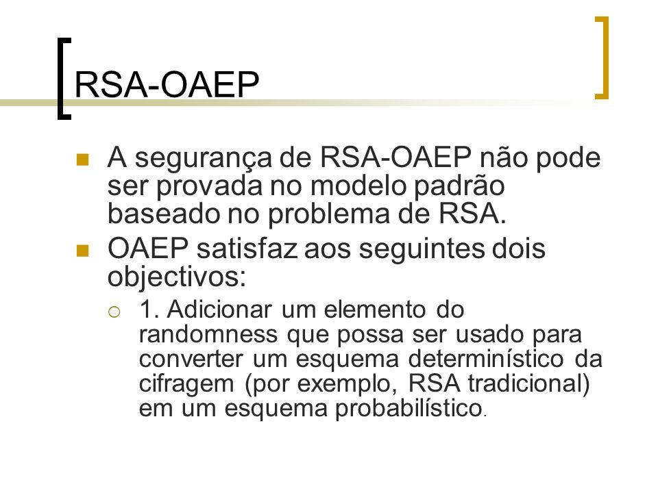RSA-OAEP A segurança de RSA-OAEP não pode ser provada no modelo padrão baseado no problema de RSA. OAEP satisfaz aos seguintes dois objectivos: