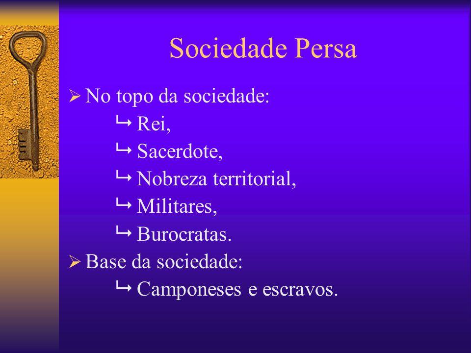 Sociedade Persa No topo da sociedade:  Rei,  Sacerdote,