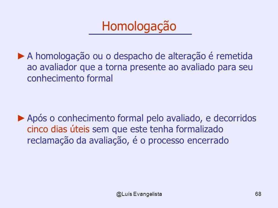 Homologação A homologação ou o despacho de alteração é remetida ao avaliador que a torna presente ao avaliado para seu conhecimento formal.