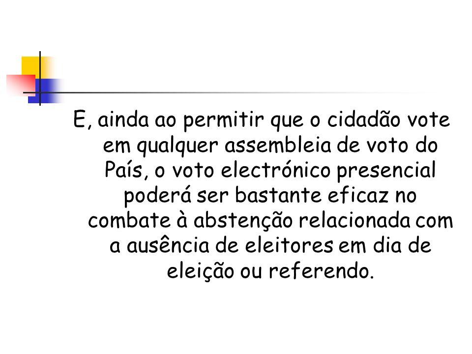 E, ainda ao permitir que o cidadão vote em qualquer assembleia de voto do País, o voto electrónico presencial poderá ser bastante eficaz no combate à abstenção relacionada com a ausência de eleitores em dia de eleição ou referendo.