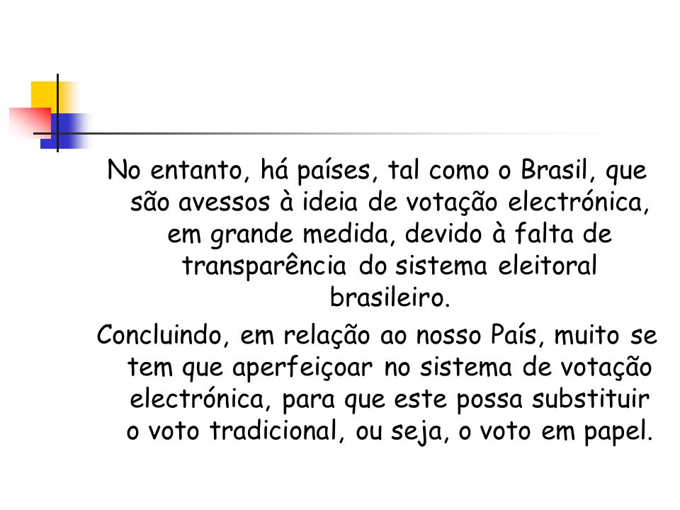 No entanto, há países, tal como o Brasil, que são avessos à ideia de votação electrónica, em grande medida, devido à falta de transparência do sistema eleitoral brasileiro.