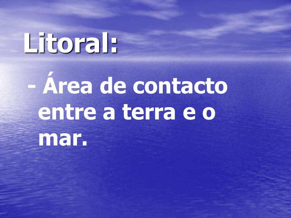 Litoral: - Área de contacto entre a terra e o mar.