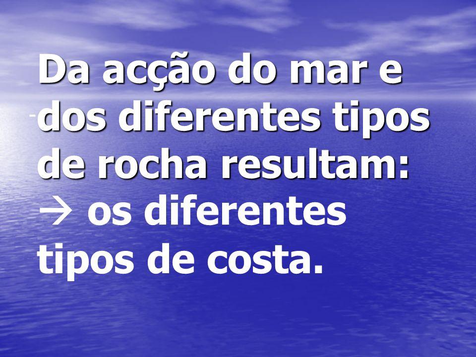 - Da acção do mar e dos diferentes tipos de rocha resultam:  os diferentes tipos de costa.