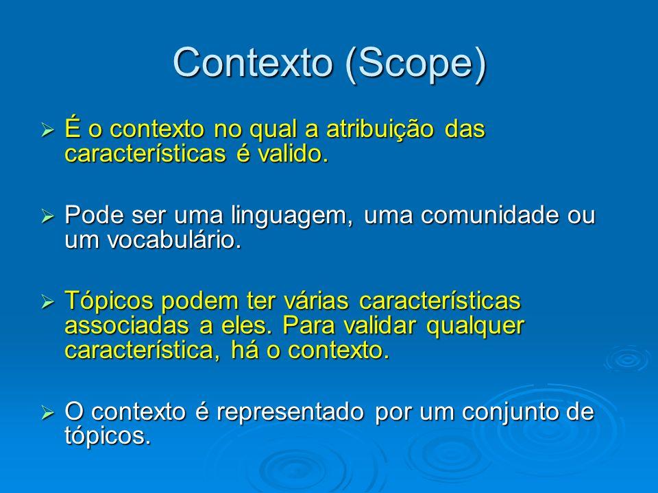 Contexto (Scope) É o contexto no qual a atribuição das características é valido. Pode ser uma linguagem, uma comunidade ou um vocabulário.
