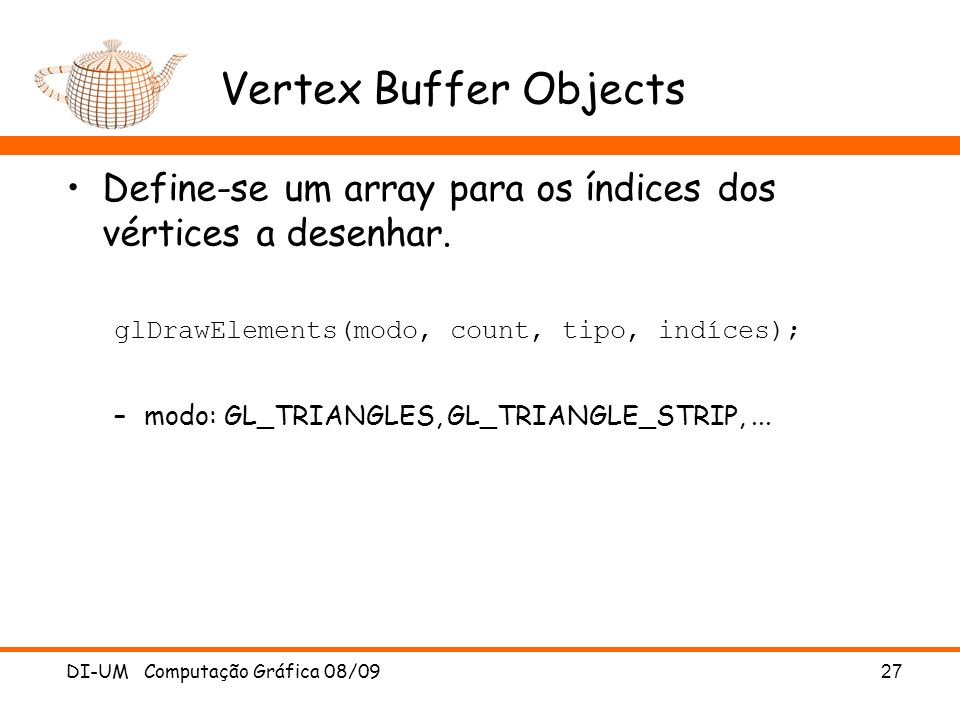 Vertex Buffer Objects Define-se um array para os índices dos vértices a desenhar. glDrawElements(modo, count, tipo, indíces);