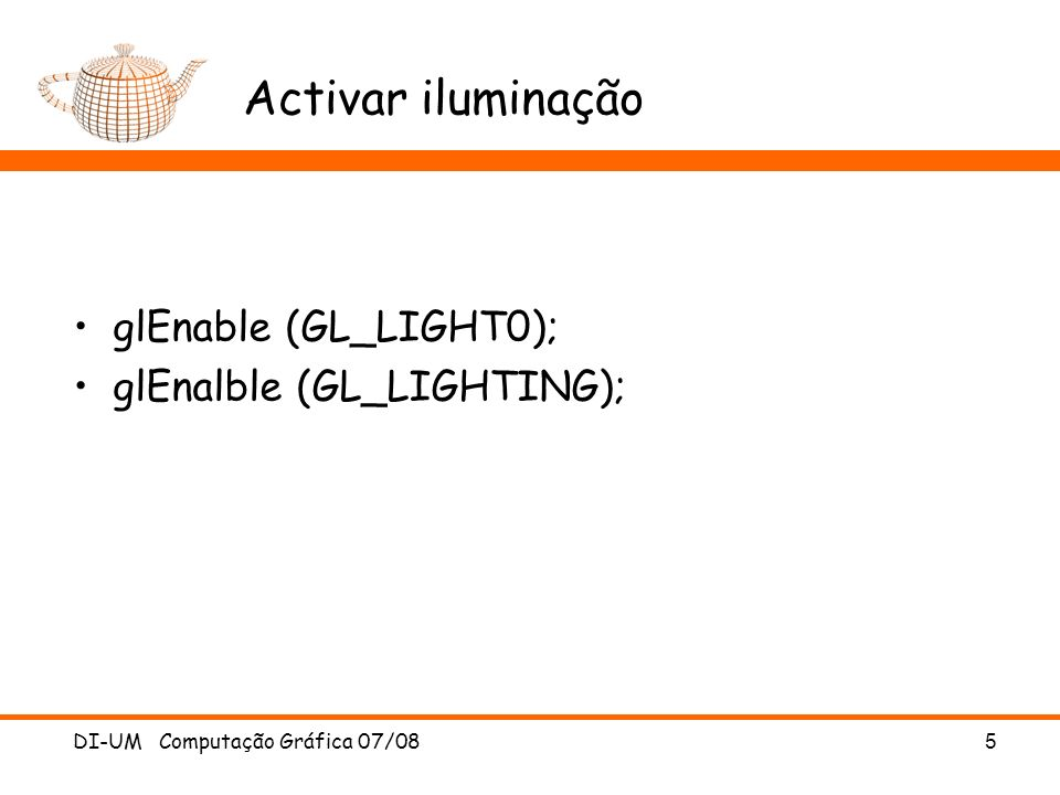 Activar iluminação glEnable (GL_LIGHT0); glEnalble (GL_LIGHTING);
